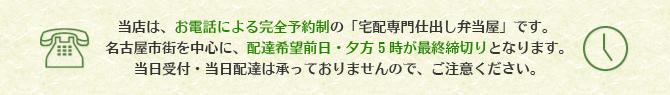 当店は、お電話による完全予約制の「宅配専門仕出し弁当屋」です。名古屋市街を中心に、配達希望前日・夕方5時が最終締切りとなります。当日受付・当日配達は承っておりませんので、ご注意ください。